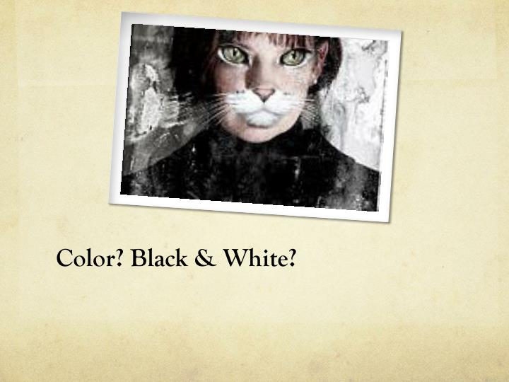 Color? Black & White?
