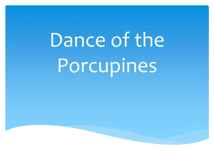 Dance of the porcupines