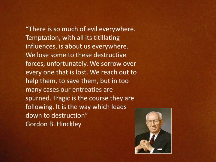 """There is so much of evil everywhere. Temptation, with all its titillating influences, is about us everywhere. We lose some to these destructive forces, unfortunately. We sorrow over every one that is lost. We reach out to help them, to save them, but in too many cases our entreaties are spurned. Tragic is the course they are following. It is the way which leads down to destruction"""