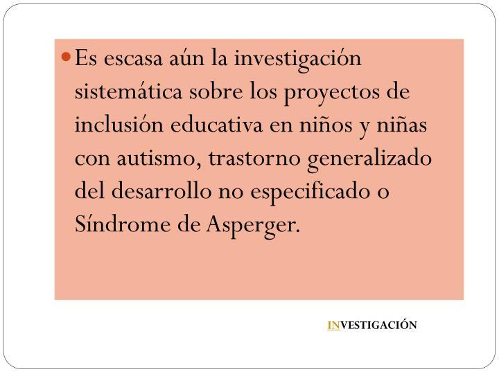 Es escasa aún la investigación sistemática sobre los proyectos de inclusión educativa en niños y niñas con autismo, trastorno generalizado del desarrollo no especificado o Síndrome de Asperger.