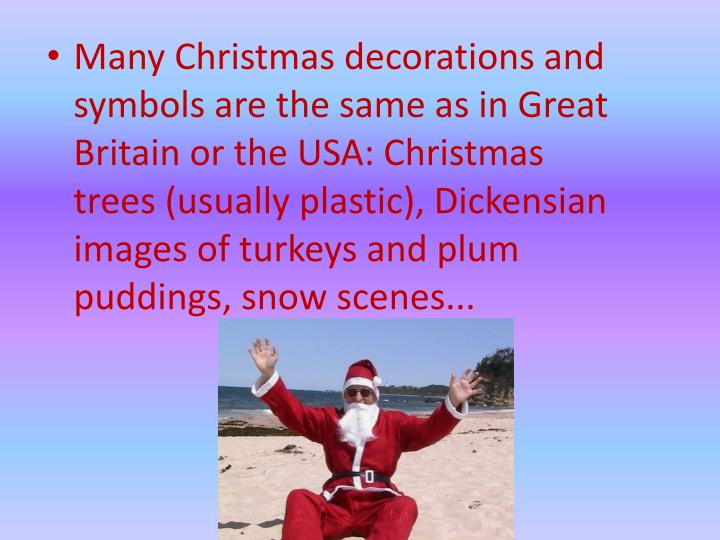Many Christmas decorations and symbols are the same as in Great Britain or the USA: Christmas trees (usually plastic), Dickensian images of turkeys and plum puddings, snow scenes...