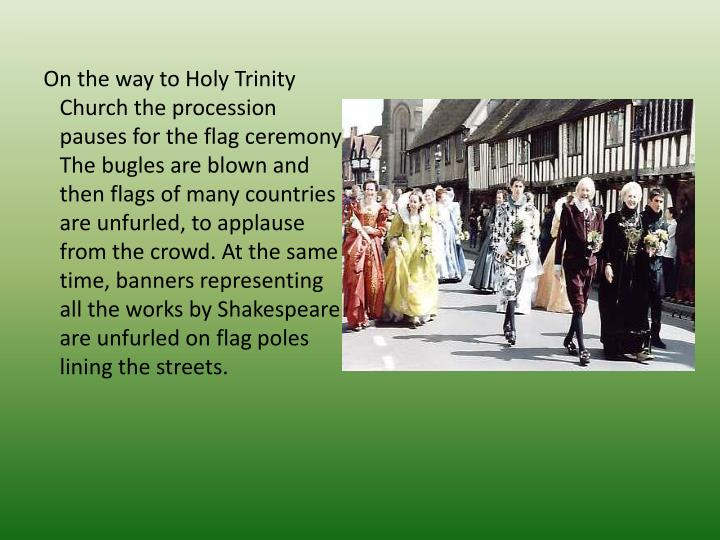 On the way to Holy Trinity Church the pro­cession pauses for the flag ceremony. The bugles are blown and then flags of many coun­tries are unfurled, to applause from the crowd. At the same time, banners representing all the works by Shakespeare are unfurled on flag poles lining the streets.