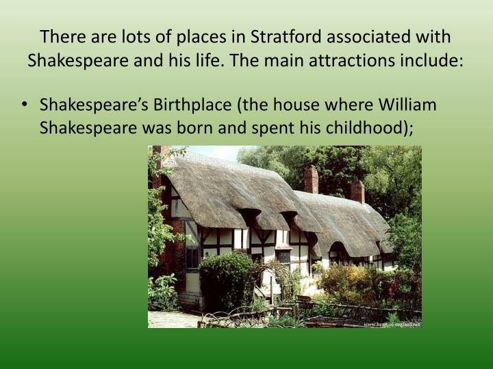 There are lots of places in Stratford associated with Shakespeare and his life. The main attractions include: