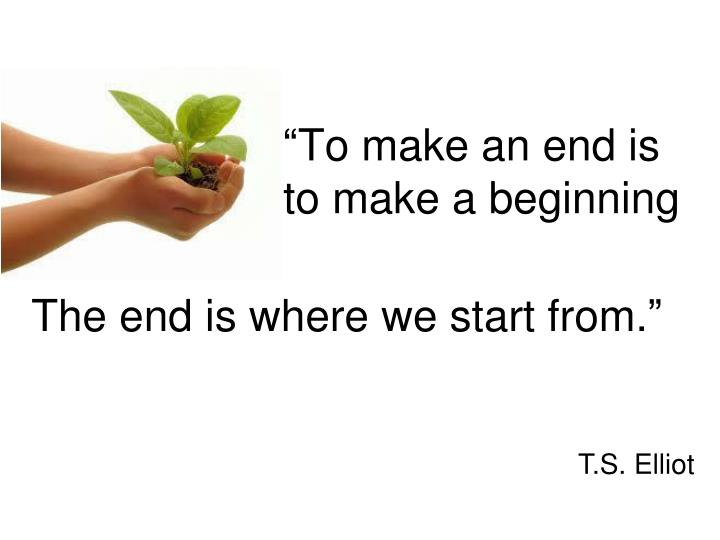The end is where we start from.""