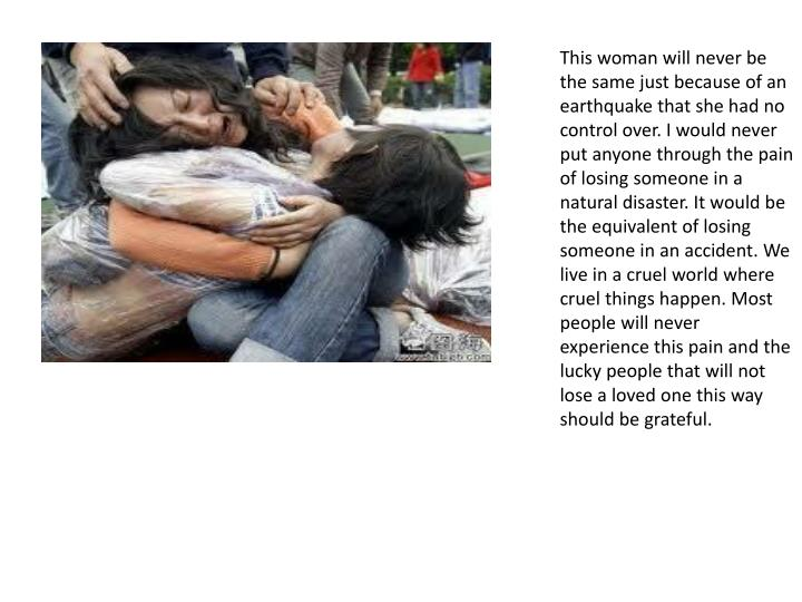 This woman will never be the same just because of an earthquake that she had no control over. I woul...