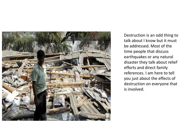 Destruction is an odd thing to talk about I know but it must be addressed. Most of the time people that discuss earthquakes or any natural disaster they talk about relief efforts and direct family references. I am here to tell you just about the effects of destruction on everyone that is involved.