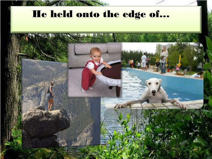 He held onto the edge of…