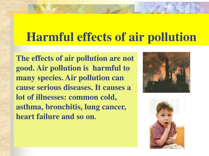 the harmful effects of air pollution Effects on the environment air pollution and the release of gasses into the atmosphere can have many negative effects on the environment global warming - one type of air pollution is the.