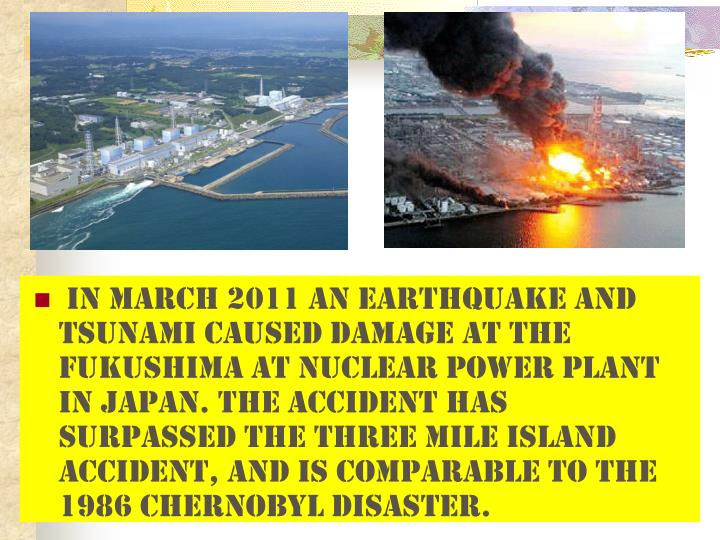 In March 2011 an earthquake and tsunami caused damage at the Fukushima at Nuclear Power Plant in Japan. The accident has surpassed the Three Mile Island accident, and is comparable to the 1986 Chernobyl disaster.