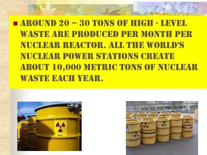Around 20 – 30 tons of high - level waste are produced per month per nuclear reactor. All the world's nuclear power stations create about 10,000 metric tons of nuclear waste each year.