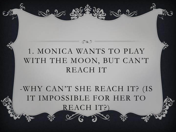 1. Monica wants to play with the moon, but can't reach it