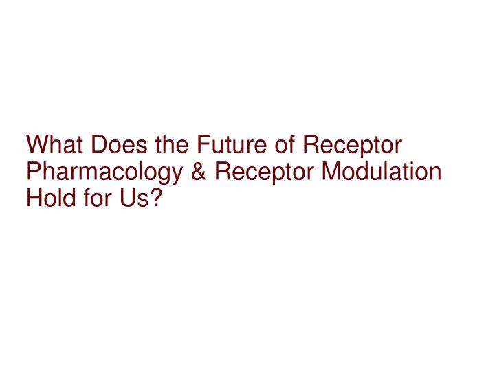 What Does the Future of Receptor Pharmacology & Receptor Modulation Hold for Us?