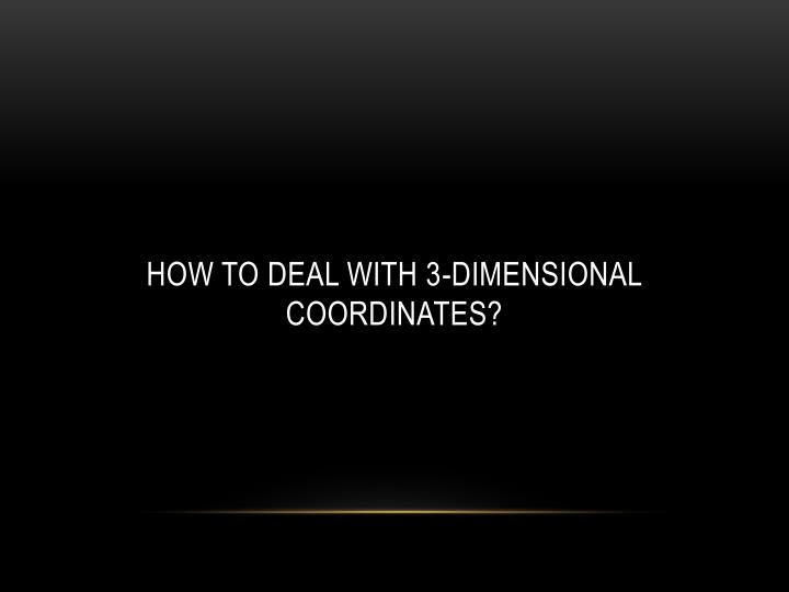 How to deal with 3-Dimensional Coordinates?
