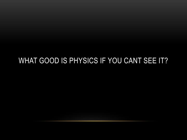What good is physics if you cant see it?