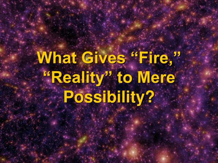 "What Gives ""Fire,"" ""Reality"" to Mere Possibility?"