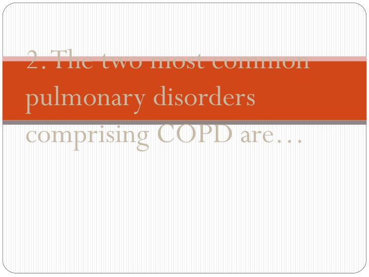 2. The two most common pulmonary disorders comprising COPD are…