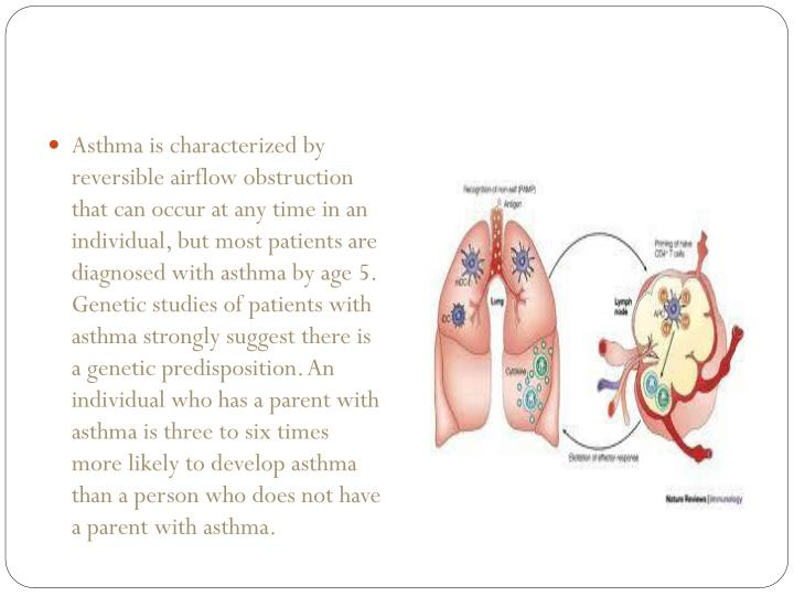 Asthma is characterized by reversible airflow obstruction that can occur at any time in an individual, but most patients are diagnosed with asthma by age 5. Genetic studies of patients with asthma strongly suggest there is a genetic predisposition. An individual who has a parent with asthma is three to six times more likely to develop asthma than a person who does not have a parent with asthma.