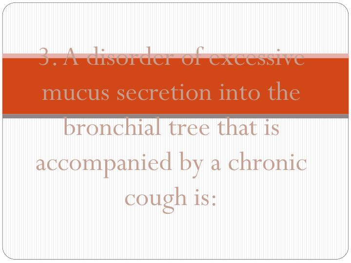 3. A disorder of excessive mucus secretion into the bronchial tree that is accompanied by a chronic cough is: