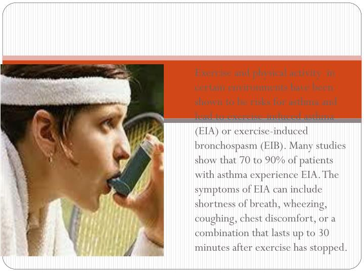 Exercise and physical activity  in certain environments have been shown to be risks for asthma and lead to exercise-induced asthma (EIA) or exercise-induced