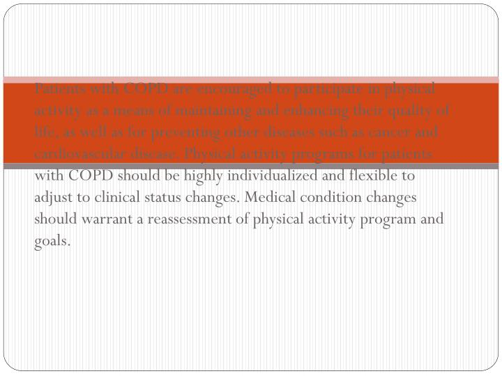 Patients with COPD are encouraged to participate in physical activity as a means of maintaining and enhancing their quality of life, as well as for preventing other diseases such as cancer and cardiovascular disease. Physical activity programs for patients with COPD should be highly individualized and flexible to adjust to clinical status changes. Medical condition changes should warrant a reassessment of physical activity program and goals.