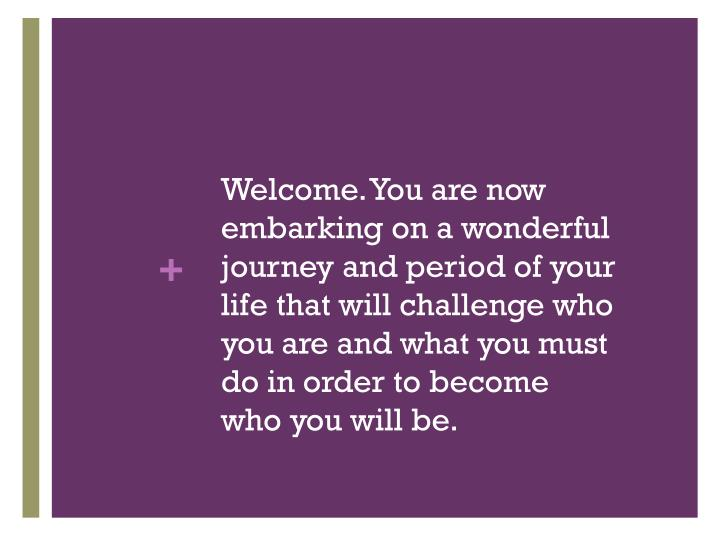 Welcome. You are now embarking on a wonderful journey and period of your life that will challenge who you are and what you must do in order to become who you will be.