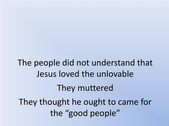 The people did not understand that Jesus loved the unlovable
