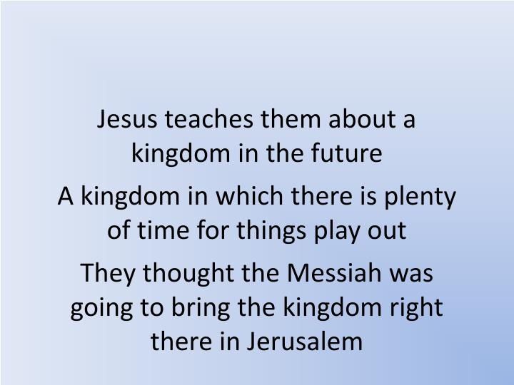 Jesus teaches them about a kingdom in the future