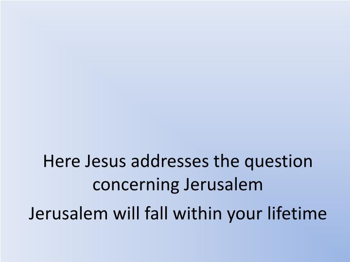 Here Jesus addresses the question concerning Jerusalem