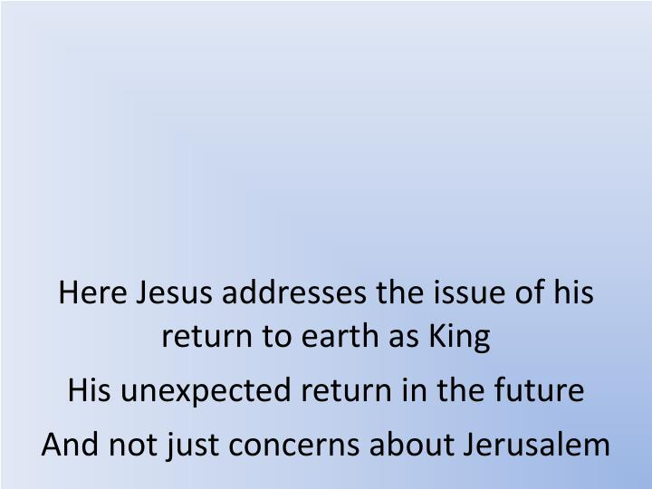 Here Jesus addresses the issue of his return to earth as King