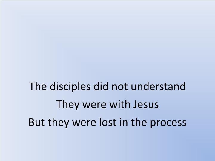 The disciples did not understand