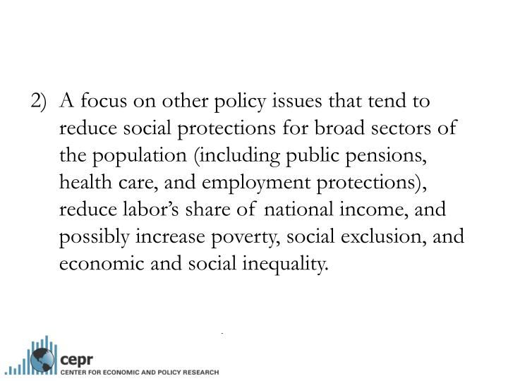 A focus on other policy issues that tend to reduce social protections for broad sectors of the population (including public pensions, health care, and employment protections), reduce labor's share of national income, and possibly increase poverty, social exclusion, and economic and social inequality.