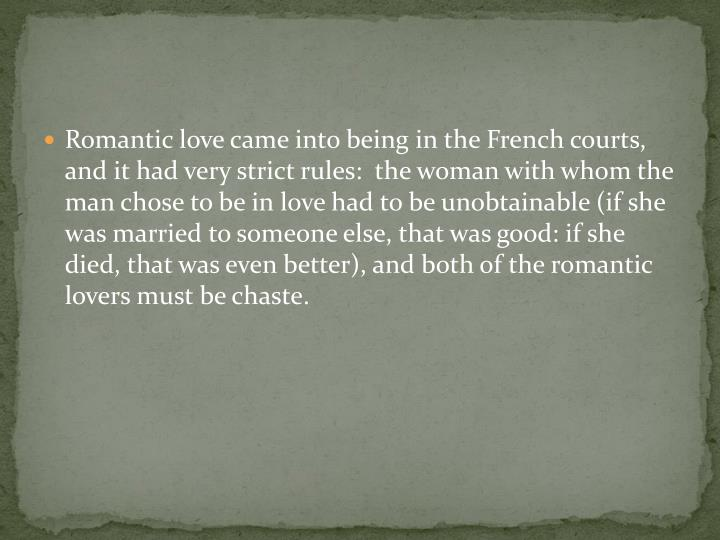 Romantic love came into being in the French courts, and it had very strict rules:  the woman with whom the man chose to be in love had to be unobtainable (if she was married to someone else, that was good: if she died, that was even better), and both of the romantic lovers must be chaste.