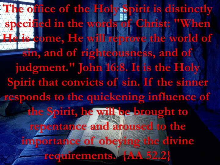 "The office of the Holy Spirit is distinctly specified in the words of Christ: ""When He is come, He will reprove the world of sin, and of righteousness, and of judgment."" John 16:8. It is the Holy Spirit that convicts of sin. If the sinner responds to the quickening influence of the Spirit, he will be brought to repentance and aroused to the importance of obeying the divine requirements.  {AA 52.2"