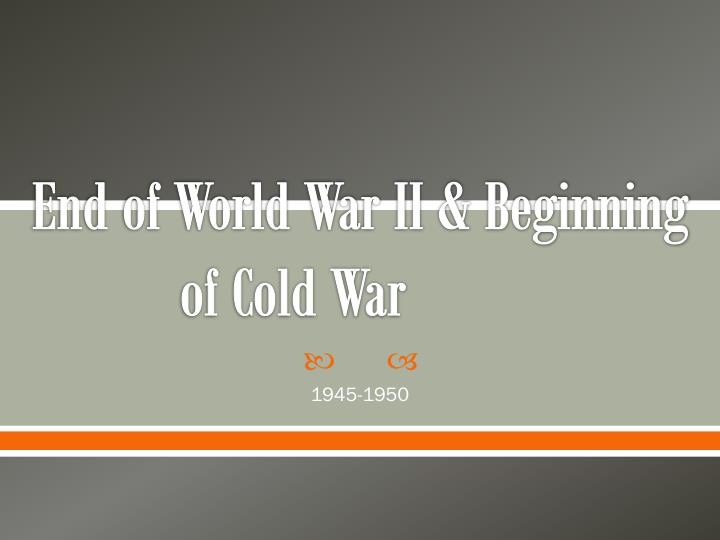 End of world war ii beginning of cold war