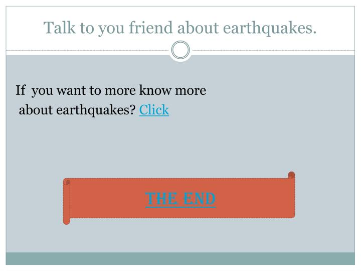 Talk to you friend about earthquakes.