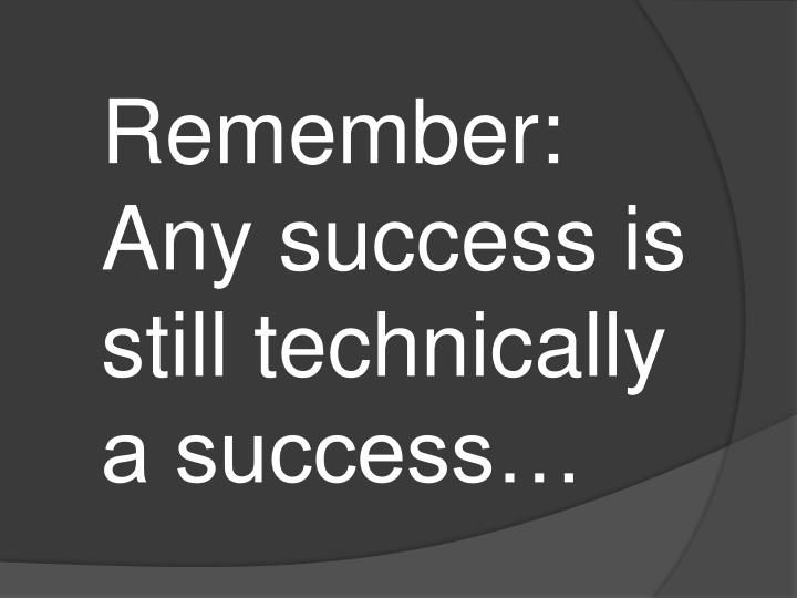 Remember: Any success is still technically a success…