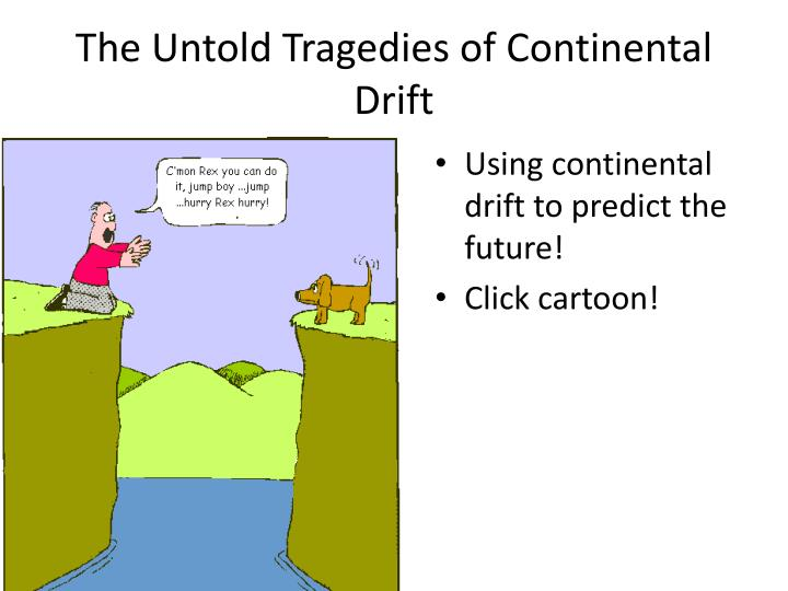 The Untold Tragedies of Continental Drift