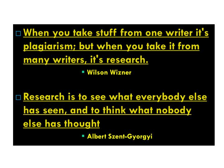 When you take stuff from one writer it's plagiarism; but when you take it from many writers, it's research.