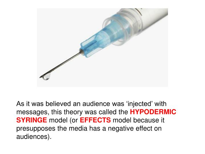 As it was believed an audience was 'injected' with messages, this theory was called the
