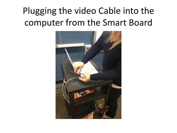 Plugging the video Cable into the computer from the Smart Board