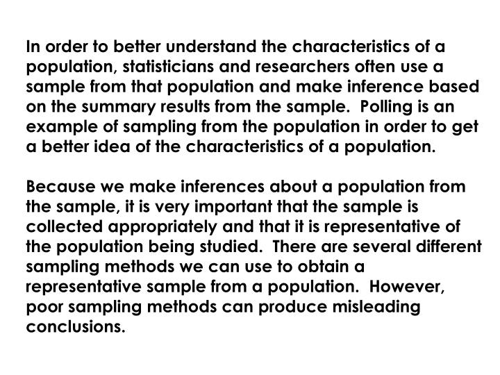 In order to better understand the characteristics of a population, statisticians and researchers often use a sample from that population and make inference based on the summary results from the sample.  Polling is an example of sampling from the population in order to get a better idea of the characteristics of a population.