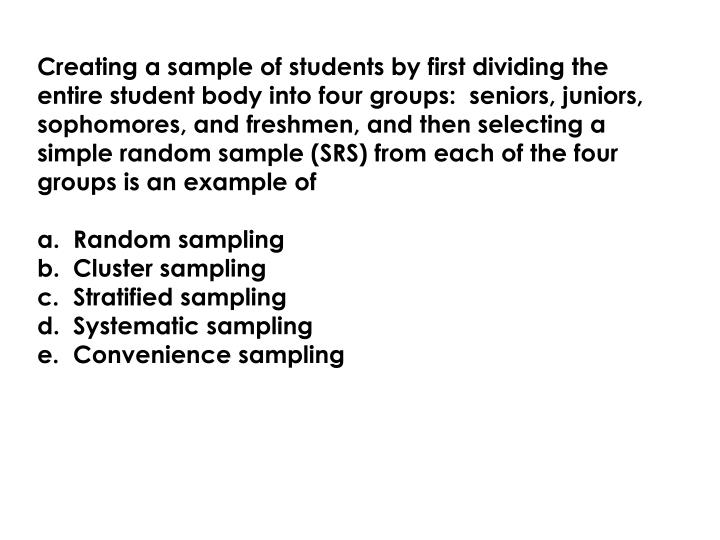 Creating a sample of students by first dividing the entire student body into four groups:  seniors, juniors, sophomores, and freshmen, and then selecting a simple random sample (SRS) from each of the four groups is an example of
