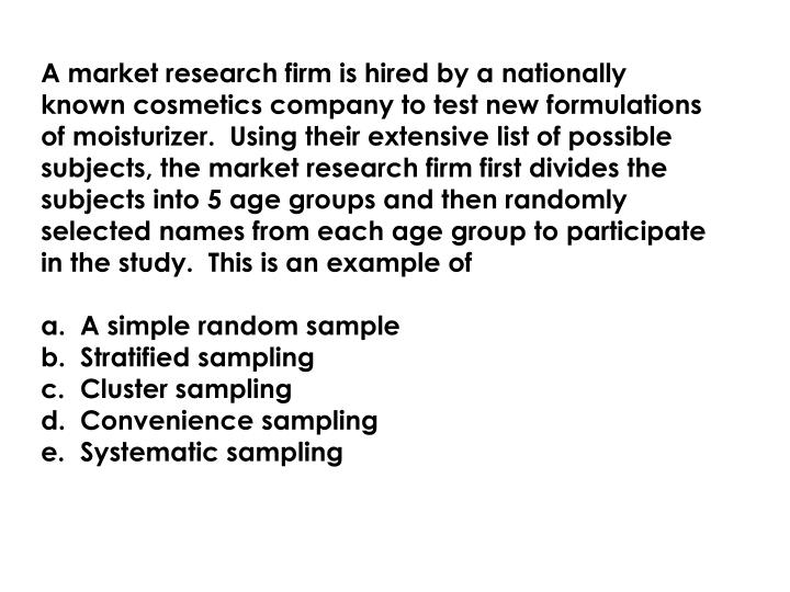 A market research firm is hired by a nationally known cosmetics company to test new formulations of moisturizer.  Using their extensive list of possible subjects, the market research firm first divides the subjects into 5 age groups and then randomly selected names from each age group to participate in the study.  This is an example of
