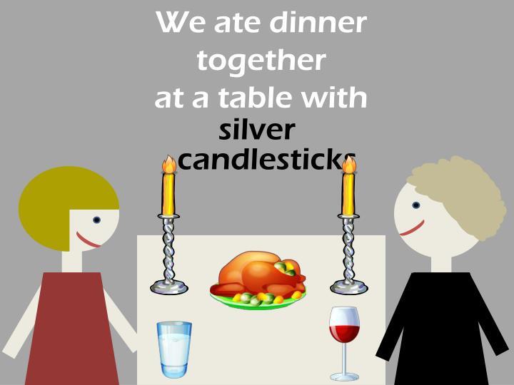 We ate dinner together
