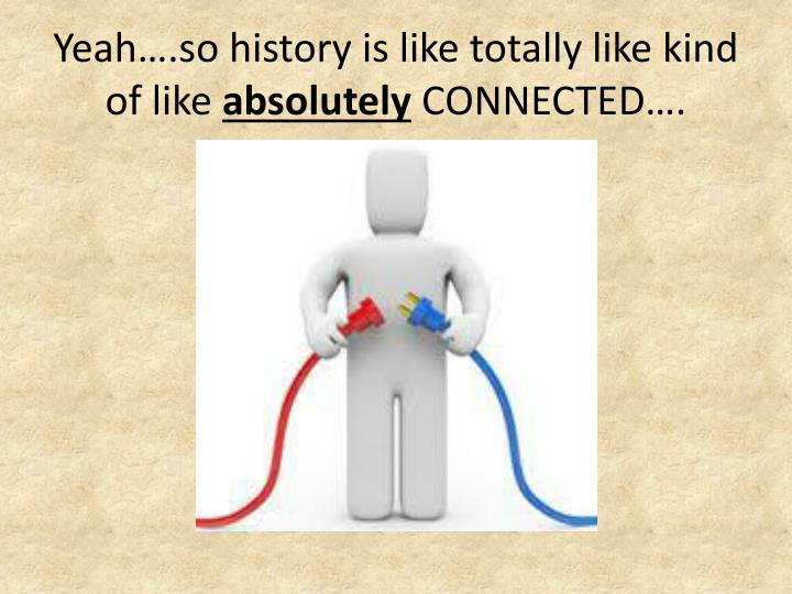 Yeah….so history is like totally like kind of like
