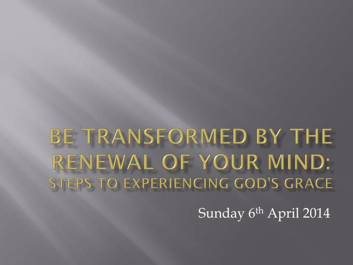 Be transformed by the renewal of your mind steps to experiencing god s grace