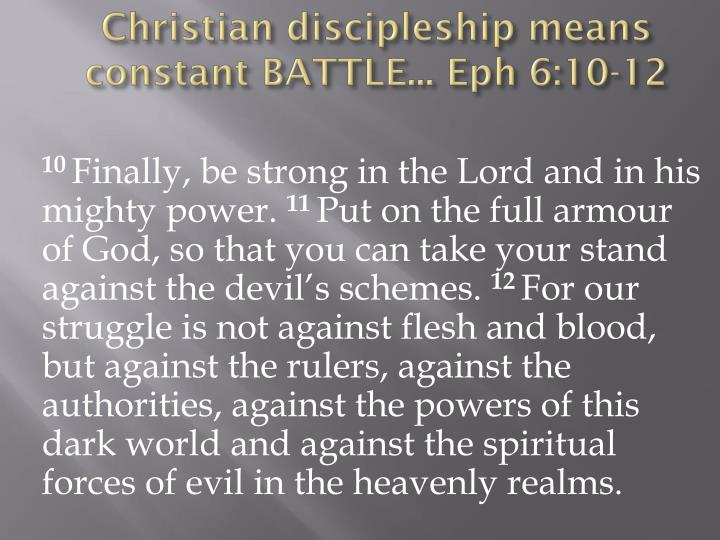 Christian discipleship means constant BATTLE... Eph 6:10-12