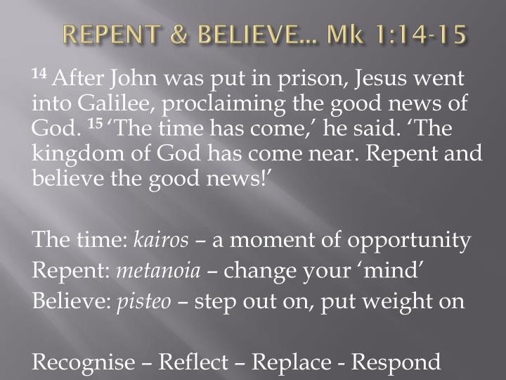 REPENT & BELIEVE... Mk 1:14-15