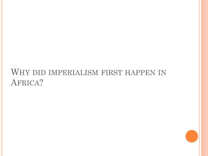 Why did imperialism first happen in africa