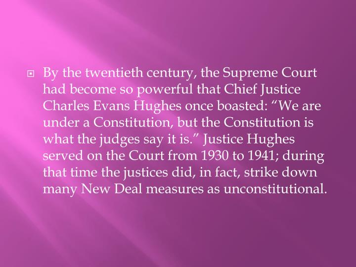"""By the twentieth century, the Supreme Court had become so powerful that Chief Justice Charles Evans Hughes once boasted: """"We are under a Constitution, but the Constitution is what the judges say it is."""" Justice Hughes served on the Court from 1930 to 1941; during that time the justices did, in fact, strike down many New Deal measures as unconstitutional."""